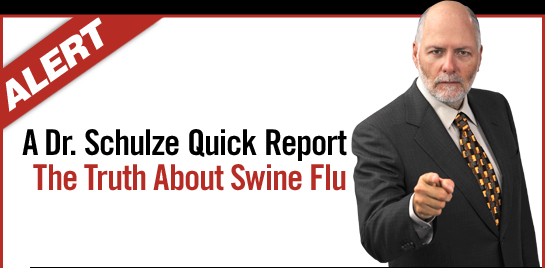 ALERT: A Dr. Schulze Quick Report - The Truth About Swine Flu