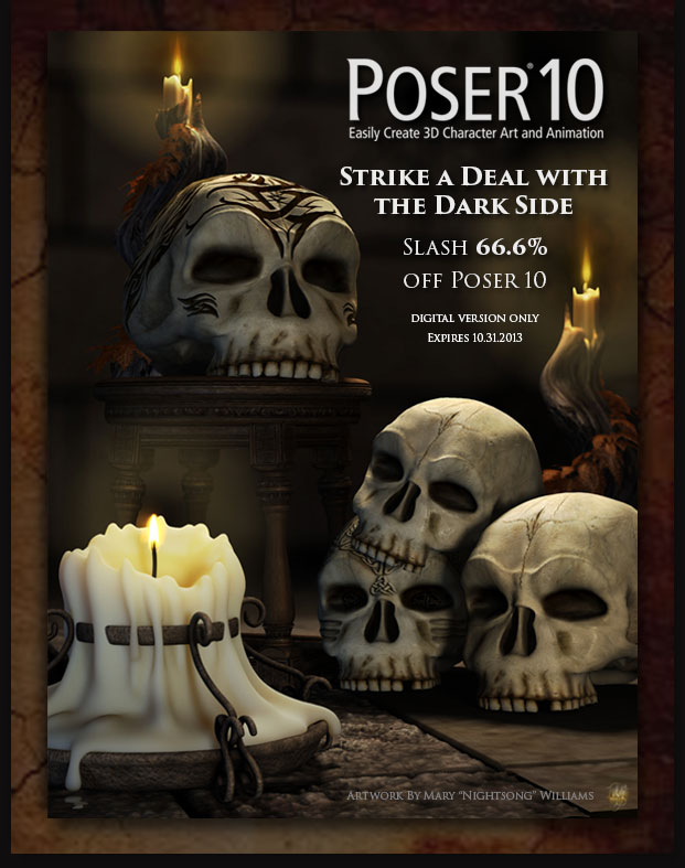 Poser 10 Easily Create 3D Character Art and Animation. Strike a Deal with the Darkside. Slash 66.6 Percent Off Poser 10. Digital Version only. Expires 10.17.2013